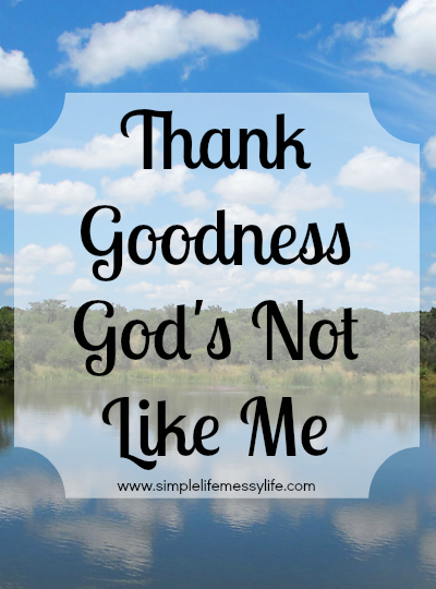 Thank Goodness God's Not Like Me - www.simplelifemessylife.com