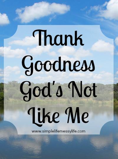 Thank Goodness God's Not Like Me - www.simplelifemessylife.com