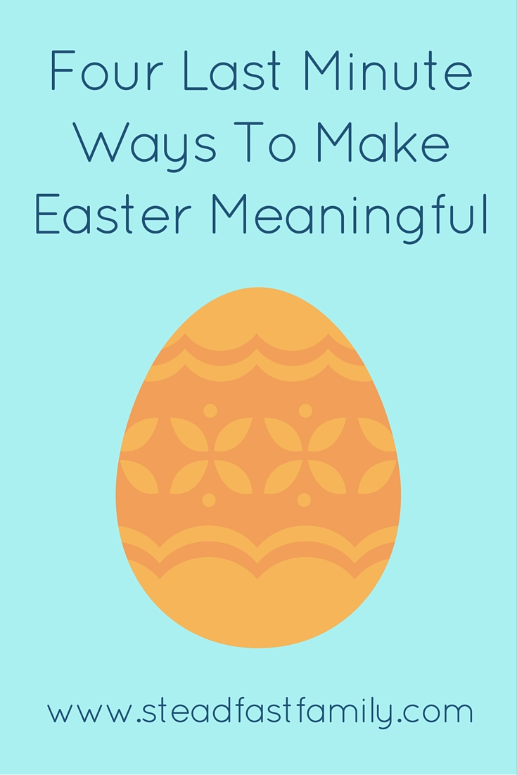 Four Last Minute Ways To Make Easter Meaningful
